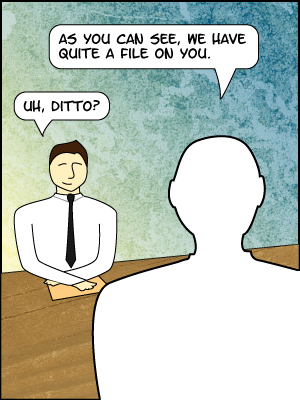 [Comic] INTERVIEWER: As you can see, we have quite a file on you. APPLICANT: Um. Ditto.